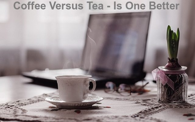 Coffee Versus Tea – Is One Better